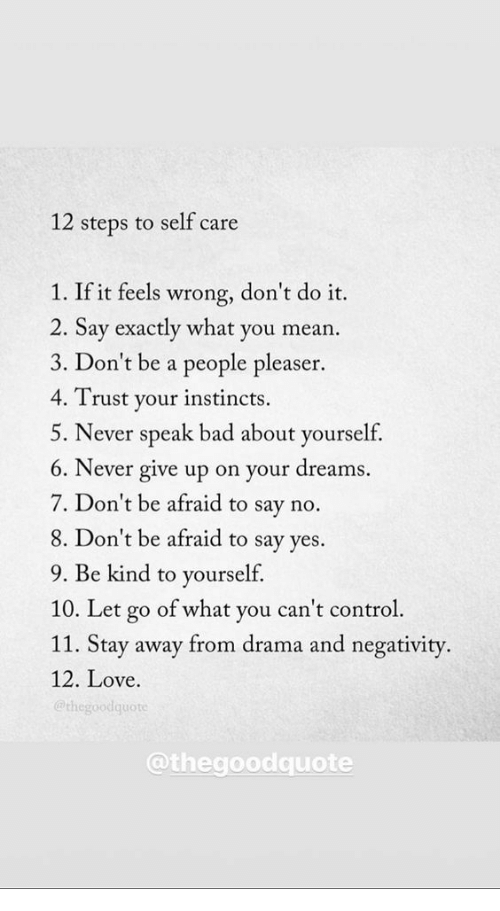 People Pleaser: 12 steps to self care  1. If it feels wrong, don't do it.  2. Say exactly what you mean  3. Don't be a people pleaser.  4. Trust your instincts.  5. Never speak bad about yourself,  6. Never give up on your dreams.  7. Don't be afraid to say no.  8. Don't be afraid to say ves.  9. Be kind to yourself.  10. Let go of what you can't control  11. Stay away from drama and negativity.  12. Love.  @thegoodquote  @thegoodquote