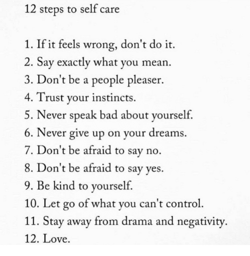 People Pleaser: 12 steps to self care  1. If it feels wrong, don't do it.  2. Say exactly what you mean.  3. Don't be a people pleaser.  4. Trust your instincts.  5. Never speak bad about yourseltf  6. Never give up on your dreams  7. Don't be afraid to say no  8. Don't be afraid to say ves.  9. Be kind to yourself  10. Let go of what you can't control  11. Stay away from drama and negativity  12. Love