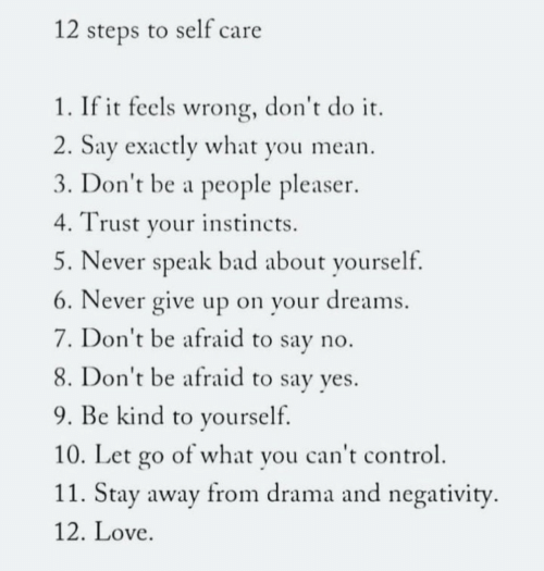 People Pleaser: 12 steps to self care  1. If it feels wrong, don't do it  2. Say exactly what you mean  3. Don't be a people pleaser  Trust your instincts  5. Never speak bad about yourself.  6. Never give up on your dreams  7. Don't be afraid to say no.  8. Don't be afraid to say yes.  9. Be kind to yourself.  10. Let go of what you can't control  11. Stay away from drama and negativity  12. Love