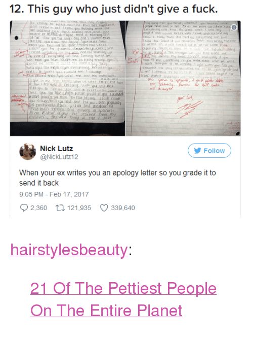 """nau: 12. This guy who just didn't give a fuck.  1 oly buly did buk up.cutgi  ed  asdaithing  ond no  cing  ヴ  diIdr  nau do nd os.xcLDocn  Nick Lutz  Follow  @Nicklit:12  When your ex writes you an apology letter so you grade it to  send it back  9:05 PM- Feb 17, 2017  2,360 tl 121,935 339,640 <p><a href=""""http://hairstylesbeauty.com/post/165063057827/21-of-the-pettiest-people-on-the-entire-planet"""" class=""""tumblr_blog"""">hairstylesbeauty</a>:</p><blockquote><p> <a href=""""https://goo.gl/PQZ6Hy"""">21 Of The Pettiest People On The Entire Planet</a>  <br/></p></blockquote>"""