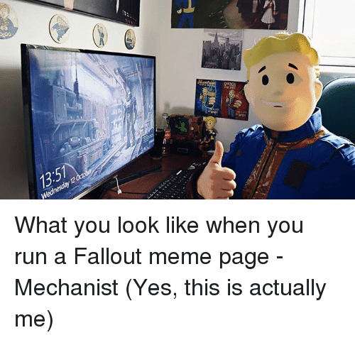 Fallout Meme: 12  Wednesday What you look like when you run a Fallout meme page -Mechanist (Yes, this is actually me)