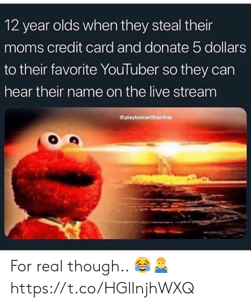 Moms, Live, and Youtuber: 12 year olds when they steal their  moms credit card and donate 5 dollars  to their favorite YouTuber so they can  hear their name on the live stream  @playbolcartihairline For real though.. 😂🤷‍♂️ https://t.co/HGllnjhWXQ