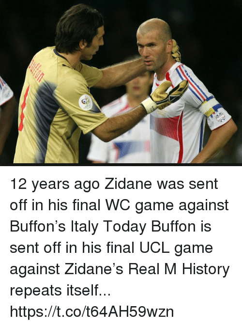 buffon: 12 years ago Zidane was sent off in his final WC  game against Buffon's Italy  Today Buffon is sent off in his final UCL game against Zidane's Real M  History repeats itself... https://t.co/t64AH59wzn
