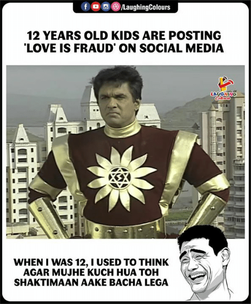 Love, Social Media, and Kids: 12 YEARS OLD KIDS ARE POSTING  LOVE IS FRAUD ON SOCIAL MEDIA  WHEN I WAS 12, I USED TO THINK  AGAR MUJHE KUCH HUA TOH  SHAKTIMAAN AAKE BACHA LEGA