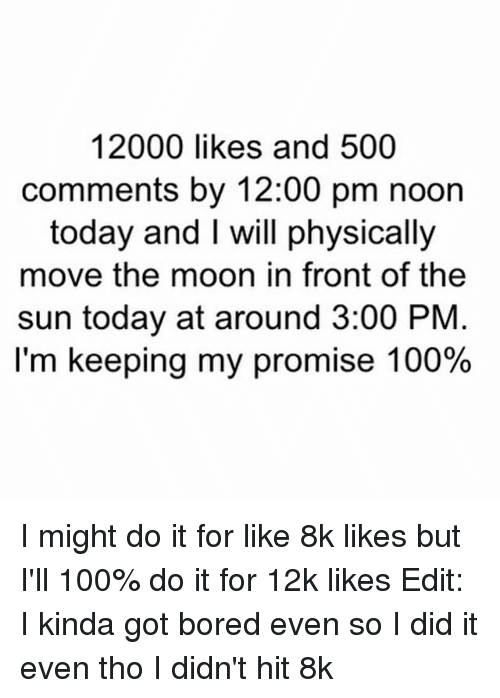Boredness: 12000 likes and 500  comments by 12:00 pm noon  today and I will physically  move the moon in front of the  sun today at around 3:00 PNM  I'm keeping my promise 100% I might do it for like 8k likes but I'll 100% do it for 12k likes Edit: I kinda got bored even so I did it even tho I didn't hit 8k
