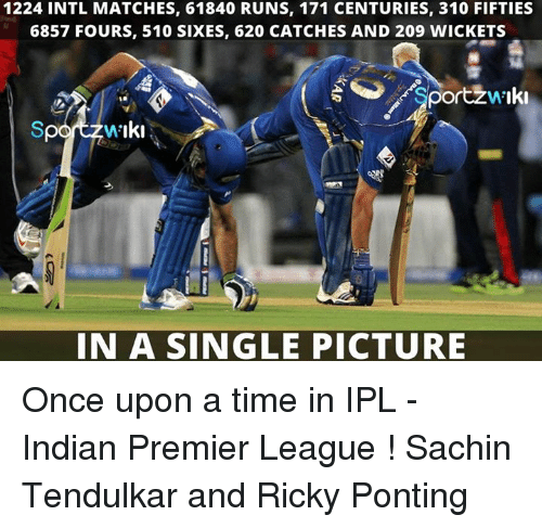 fifties: 1224 INTL MATCHES, 61840 RUNS, 171 CENTURIES, 310 FIFTIES  6857 FOURS, 510 SIXES, 620 CATCHES AND 209 WICKETS  Sportzw Iki  IN A SINGLE PICTURE Once upon a time in IPL - Indian Premier League !  Sachin Tendulkar and Ricky Ponting