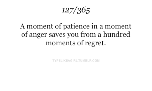 Regret, Patience, and Com: 127/365  A moment of patience in a moment  of anger saves you from a hundred  moments of regret.  TYPELIKEAGIRLTUMBLR.COM