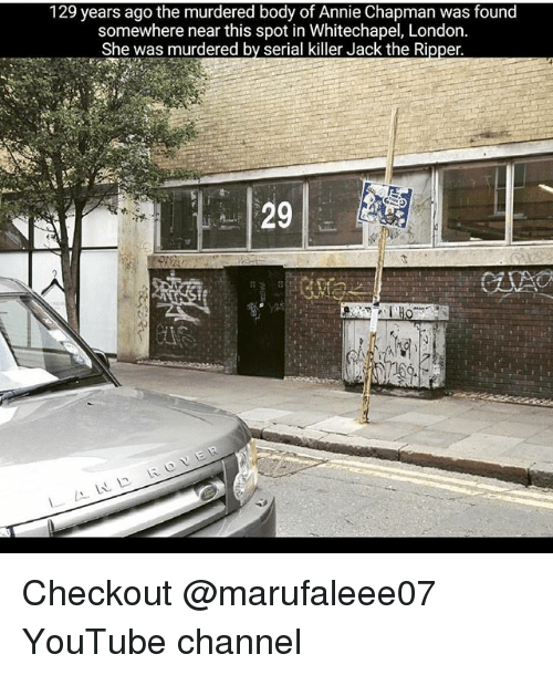 Memes, youtube.com, and Annie: 129 years ago the murdered body of Annie Chapman was found  somewhere near this spot in Whitechapel, London  She was murdered by serial killer Jack the Ripper.  29 Checkout @marufaleee07 YouTube channel