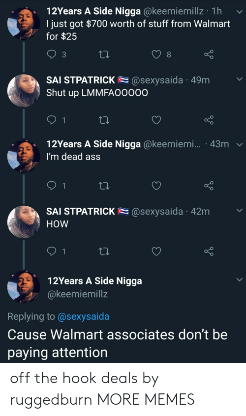 Ass, Dank, and Memes: 12Years A Side Nigga @keemiemillz 1h  I just got $700 worth of stuff from Walmart  for $25  3  SAI STPATRICK@sexysaida 49m  Shut up LMMFAOO000  12Years A Side Nigga @keemiem....-43m ﹀  l'm dead asS  .  SAl STPATRICK @sexysaida 42m  HoW  12Years A Side Nigga  @keemiemillz  Replying to @sexysaida  Cause Walmart associates don't be  paying attention off the hook deals by ruggedburn MORE MEMES
