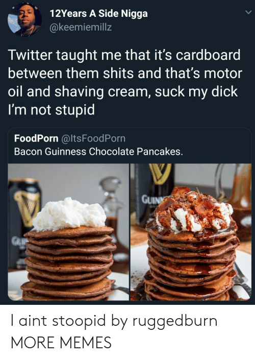 Motoring: 12Years A Side Nigga  @keemiemillz  Twitter taught me that it's cardboard  between them shits and that's motor  oil and shaving cream, suck my dick  I'm not stupid  FoodPorn @ItsFoodPorn  Bacon Guinness Chocolate Pancakes  GUIN I aint stoopid by ruggedburn MORE MEMES