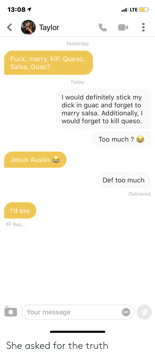 Definitely, Gif, and Jesus: 13:08  .il LTE  Taylor  Yesterday  Fuck,marry, kill: Queso,  Salsa, Guac?  Today  I would definitely stick my  dick in guac and forget to  marry salsa. Additionally, I  would forget to kill queso.  Too much?  Jesus Austin  Def too much  Delivered  I'd say  Rep...  Your message  GIF She asked for the truth