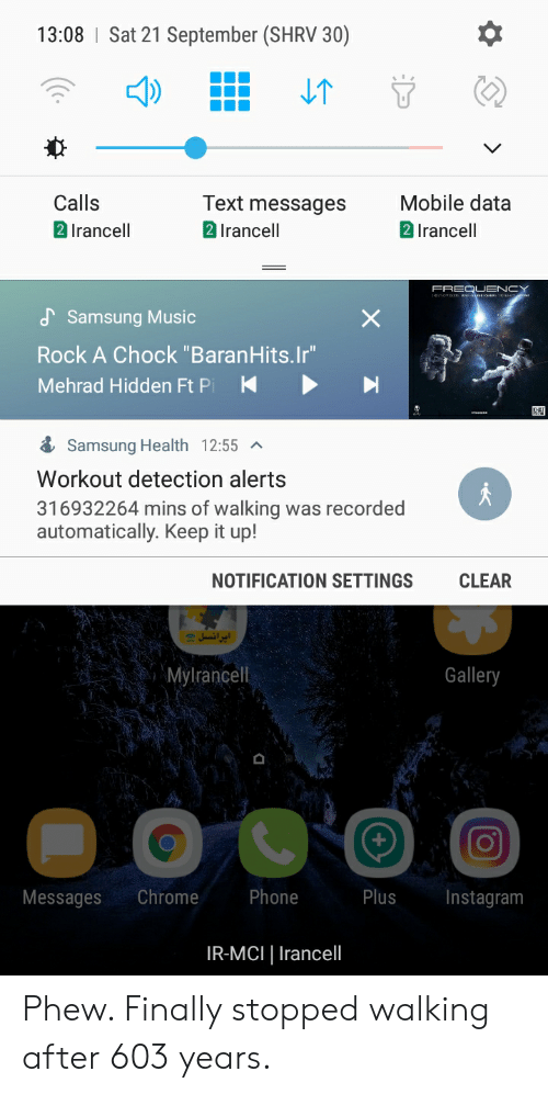"""mci: 13:08 Sat 21 September (SHRV 30)  T  V  Mobile data  2 Irancell  Text messages  2 Irancell  Calls  2 Irancell  FREQUENCY  Samsung Music  Rock A Chock """"BaranHits.Ir""""  Mehrad Hidden Ft Pi  K  Samsung Health 12:55  Workout detection alerts  316932264 mins of walking was recorded  automatically. Keep it up!  CLEAR  NOTIFICATION SETTINGS  = ایرانسل  Mylrancell  Gallery  Chrome  Phone  Plus  Instagram  Messages  IR-MCI Irancel Phew. Finally stopped walking after 603 years."""