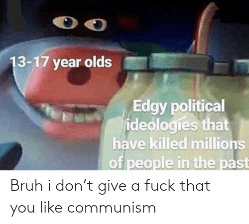 political: 13-17 year olds  Edgy political  ideologies that  have killed millions  of people in the past Bruh i don't give a fuck that you like communism