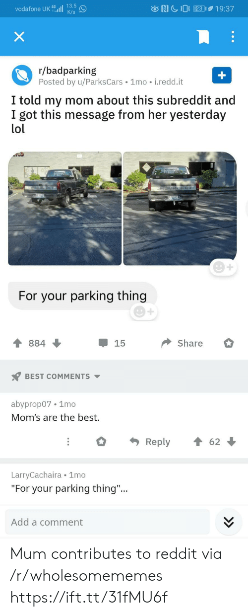 "Best Reply: 13.5  vodafone UK 46ll  K/s  NC23  19:37  X  r/badparking  Posted by u/ParksCars 1mo i.redd.it  +  I told my mom about this subreddit and  I got this message from her yesterday  lol  ERSVAOLET  For your parking thing  Share  884  15  BEST COMMENTS  abyprop07 1mo  Mom's are the best.  Reply  62  LarryCachaira 1mo  ""For your parking thing...  Add a comment Mum contributes to reddit via /r/wholesomememes https://ift.tt/31fMU6f"