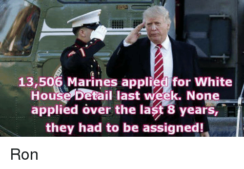 Applie: 13,506 Marines applied for White  House Detail last week. None  applied over the last 8 years, A  they had to be assigned! Ron