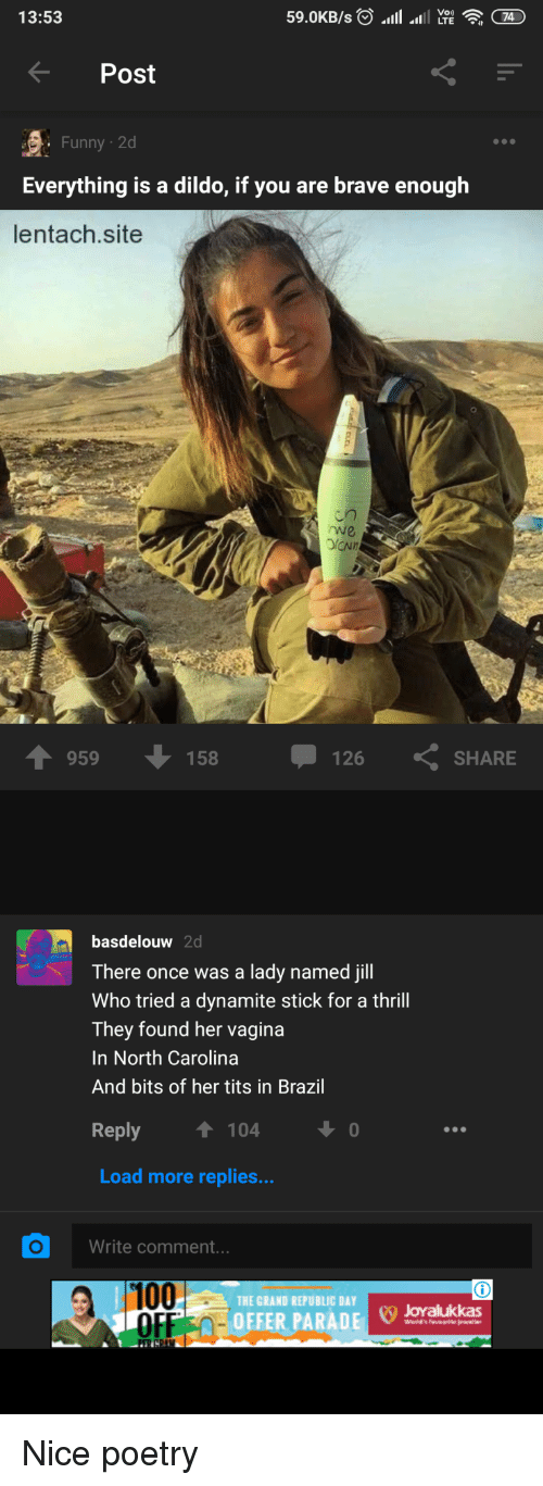 Jill: 13:53  Post  Funny 2d  Everything is a dildo, if you are brave enough  lentach.site  rwe  959  158  126  SHARE  basdelouw 2d  There once was a lady named jill  Who tried a dynamite stick for a thrill  They found her vagina  In North Carolina  And bits of her tits in Brazil  eply  T 104  Load more replies...  Write comment..  100  OFF0-  THE GRAND REPUBLIC DAY  F OEFER PARADJovalukkas Nice poetry