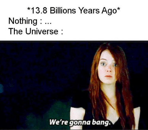 Universe, The Universe, and Bang: 13.8 Billions Years Ago*  Nothing  The Universe  We're gonna bang.