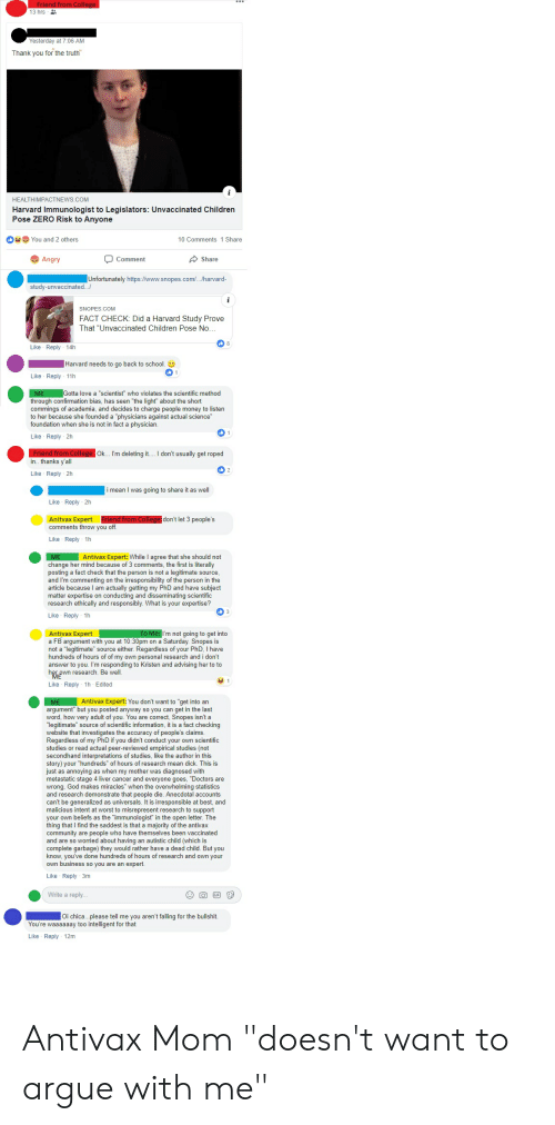 """Confirmation Bias: 13 hrs  Yesterday at 7:06 AM  Thank you for the truth  HEALTHIMPACTNEWS.COM  Harvard Immunologist to Legislators: Unvaccinated Children  Pose ZERO Risk to Anyone  You and 2 others  10 Comments 1 Share  Angry  Comment  Share  Unfortunately https://www.snopes.com/../harvard-  study-unvaccinated.  SNOPES COM  FACT CHECK: Did a Harvard Study Prove  That """"Unvaccinated Children Pose No  Like Reply 14h  Harvard needs to go back to school.  Like Reply 11h  Gotta love a """"scientist"""" who violates the scientific method  through confirmation bias, has seen """"the light"""" about the short  commings of academia, and decides to charge people money to listen  to her because she founded a """"physicians against actual science""""  foundation when she is not in fact a physician.  Like Reply 2h  Ok... I'm deleting it. I don't usually get roped  in.. thanks y'all  Like Reply 2h  i mean I was going to share it as well  Like Reply 2h  Anitax Expert menanrom conea  comments throw you off  don't let 3 people's  Like Reply 1h  Antivax Expert: While I agree that she should not  change her mind because of 3 comments, the first is literally  posting a fact check that the person is not a legitimate source  and I'm commenting on the irresponsibility of the person in the  article because I am actually getting my PhD and have subject  matter expertise on conducting and disseminating scientific  research ethically and responsibly. What is your expertise?  Like Reply 1h  Antivax Expert  a FB argument with you at 10:30pm on a Saturday. Snopes is  not a """"legitimate source either. Regardless of your PhD, I have  hundreds of hours of of my own personal research and i don't  answer to you. I'm responding to Kristen and advising her to to  her pwn research. Be wel  Like Reply 1h Edited  I'm not going to get into  Antivax Expert: You don't want to """"get into an  argument"""" but you posted anyway so you can get in the last  word, how very adult of you. You are correct, Snopes isn't a  legitimate"""" sourc"""