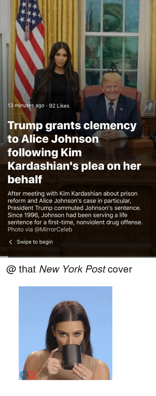 "kim kardashians: 13 minutes ago 92 Likes  Trump grants clemency  to Alice Johnson  following Kim  Kardashian's plea on her  behalf  After meeting with Kim Kardashian about prison  reform and Alice Johnson's case in particular,  President Trump commuted Johnson's sentence.  Since 1996, Johnson had been serving a life  sentence for a first-time, nonviolent drug offense.  Photo via @MirrorCeleb  K Swipe to begin <p>@ that <i>New York Post </i>cover</p><figure data-orig-width=""300"" data-orig-height=""300"" class=""tmblr-full""><img src=""https://78.media.tumblr.com/98e812b7fa3a582f368307972101d3bd/tumblr_inline_p9wvt0ILcV1u40pgt_540.gif"" alt=""image"" data-orig-width=""300"" data-orig-height=""300""/></figure>"