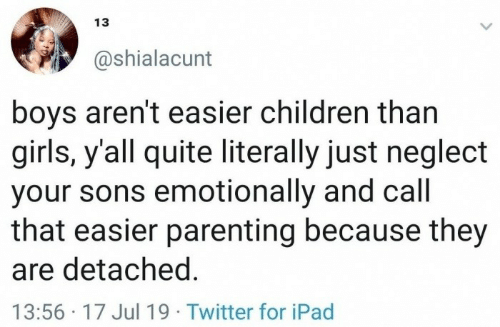 Detached: 13  @shialacunt  boys aren't easier children than  girls, y'all quite literally just neglect  your sons emotionally and call  that easier parenting because they  are detached.  13:56 17 Jul19 Twitter for iPad