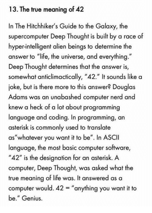 "Deep Thought: 13. The true meaning of 42  In The Hitchhiker's Guide to the Galaxy, the  supercomputer Deep Thought is built by a race of  hyper-intelligent alien beings to determine the  answer to ""life, the universe, and everything.""  Deep Thought determines that the answer is,  somewhat anticlimactically, ""42."" It sounds like a  joke, but is there more to this answer? Douglas  Adams was an unabashed computer nerd ano  knew a heck of a lot about programming  language and coding. In programming, an  asterisk is commonly used to translate  as""whatever you want it to be"" n ASCII  language, the most basic computer software  ""42"" is the designation for an asterisk. A  computer, Deep Thought, was asked what the  true meaning of life was. It answered as a  computer would. 42-""anything you want it to  be."" Genius"