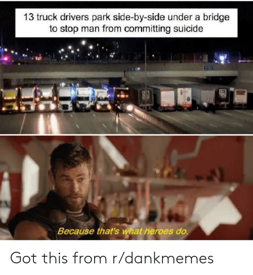 Heroes, Suicide, and Got: 13 truck drivers park side-by-side under a bridge  to stop man from committing suicide  Because that's what heroes do. Got this from r/dankmemes