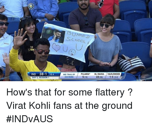 koh: 13 UNREST  CHOOL  IND 38-1 10.4  IND TRAIL BY  PUJARA  KL RAHUL  HAZLEWOOD  222 RUNS  5000  23 OSD  DAY SESSION 1 How's  that for some flattery ? Virat Kohli fans at the ground #INDvAUS