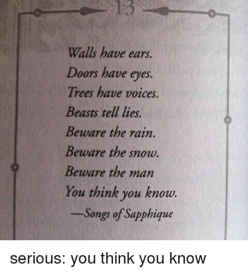 Tumblr, Blog, and Http: 13  Walls have ears.  Doors have eves.  Trees have voices  Beasts tell lies.  Beware the rain.  Beware the snow.  Beware the man  You think you know.  Songs of Sapphique serious: you think you know