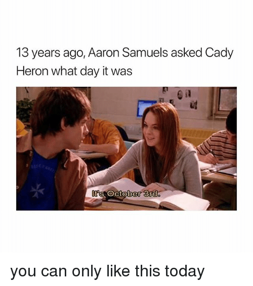 cad: 13  years ago, Aaron Sa  muels asked Cad)y  Heron what day it was  s October 3nd you can only like this today