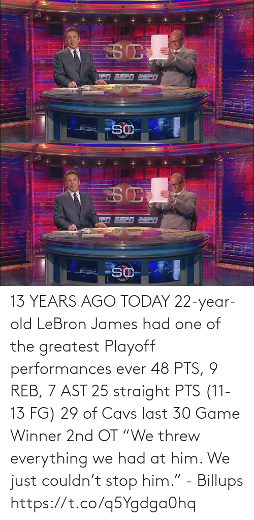 "james: 13 YEARS AGO TODAY 22-year-old LeBron James had one of the greatest Playoff performances ever  48 PTS, 9 REB, 7 AST  25 straight PTS (11-13 FG) 29 of Cavs last 30 Game Winner 2nd OT  ""We threw everything we had at him. We just couldn't stop him."" - Billups https://t.co/q5Ygdga0hq"