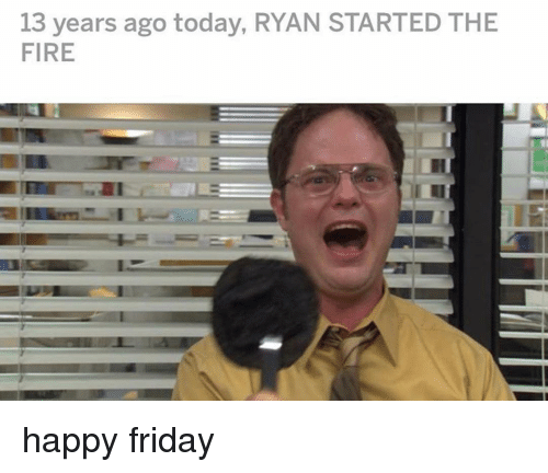 Fire, Friday, and Memes: 13 years ago today, RYAN STARTED THE  FIRE happy friday