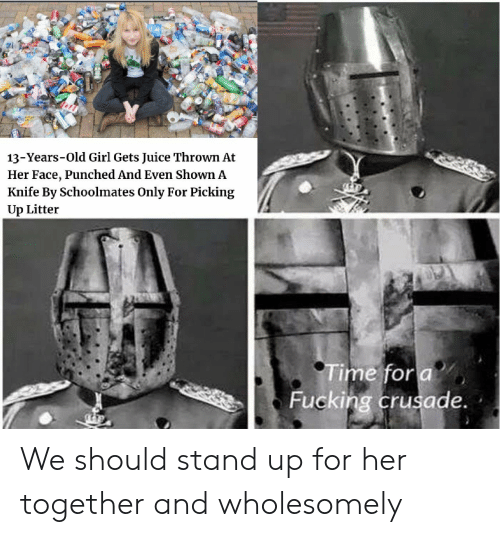 crusade: 13-Years-Old Girl Gets Juice Thrown At  Her Face, Punched And Even Shown A  Knife By Schoolmates Only For Picking  Up Litter  Time fora  Fucking crusade. We should stand up for her together and wholesomely
