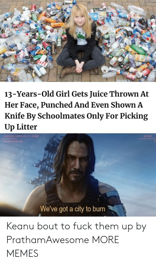 Dank, Juice, and Memes: 13-Years-Old Girl Gets Juice Thrown At  Her Face, Punched And Even Shown A  Knife By Schoolmates Only For Picking  Up Litter  MICROTECH HYGRA VER 2.1 22.003  BO 302  SYSIEM SETUP NAY  We've got a city to burn Keanu bout to fuck them up by PrathamAwesome MORE MEMES
