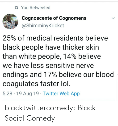 medical: 13 You Retweeted  Cognoscente of Cognomens  @ShimminyKricket  25% of medical residents believe  black people have thicker skin  than white people, 14% believe  we have less sensitive nerve  endings and 17% believe our blood  coagulates faster lol.  5:28 · 19 Aug 19 · Twitter Web App blacktwittercomedy:  Black Social Comedy