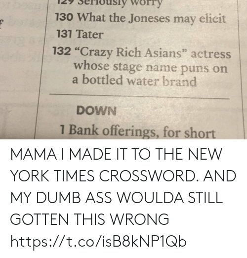 "Ass, Crazy, and Dumb: 130 What the Joneses may elicit  131 Tater  132 ""Crazy Rich Asians"" actress  whose stage name puns on  a bottled water brand  DOWN  1 Bank offerings, for short MAMA I MADE IT TO THE NEW YORK TIMES CROSSWORD. AND MY DUMB ASS WOULDA STILL GOTTEN THIS WRONG https://t.co/isB8kNP1Qb"