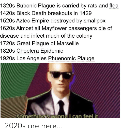 disease: 1320s Bubonic Plague is carried by rats and flea  1420s Black Death breakouts in 1429  1520s Aztec Empire destroyed by smallpox  1620s Almost all Mayflower passengers die of  disease and infect much of the colony  1720s Great Plague of Marseille  1820s Choelera Epidemic  1920s Los Angeles Phuenomic Plauge  somethings wrong I can feel it 2020s are here…