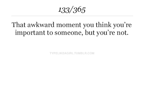 Awkward, That Awkward Moment, and Awkward Moment: 133/365  That awkward moment you think you're  important to someone, but you're not.  TYPELIKEAGIRLTUMBLR.COM