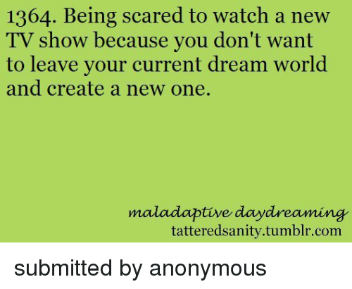 Tumblr, Anonymous, and Watch: 1364. Being scared to watch a new  Iv show because you don t want  to leave your current dream world  and create a new one.  maladaptive daydreaming  tatteredsanity.tumblr.com <p>submitted by anonymous</p>
