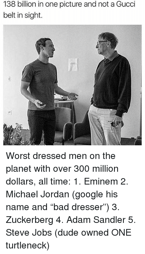 """Adam Sandler, Dude, and Eminem: 138 billion in one picture and not a Gucci  belt in sight. Worst dressed men on the planet with over 300 million dollars, all time: 1. Eminem 2. Michael Jordan (google his name and """"bad dresser"""") 3. Zuckerberg 4. Adam Sandler 5. Steve Jobs (dude owned ONE turtleneck)"""