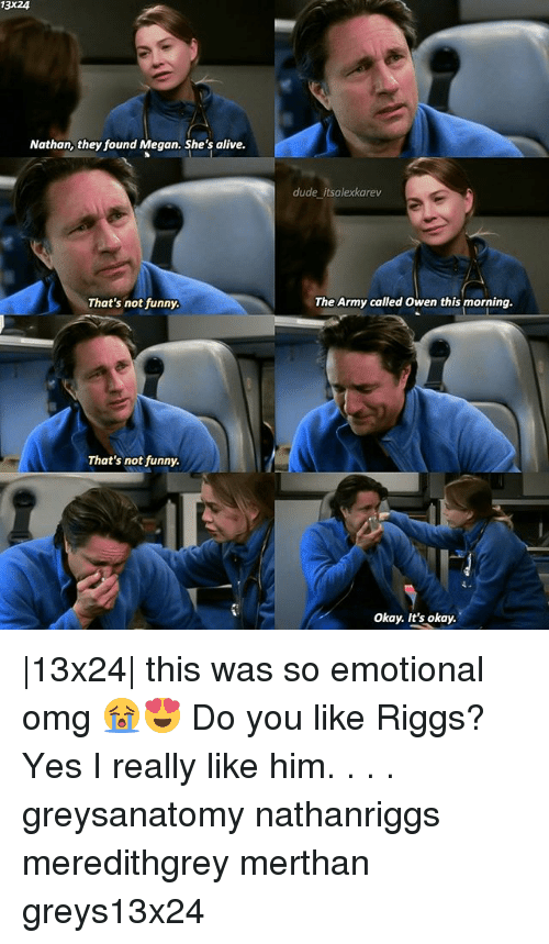 Megane: 13X24  Nathan, they found Megan. She's alive.  dude itsalexkarev  That's not funny  The Army called Owen this morning.  That's not funny  Okay. It's okay.  13x24  this was so emotional omg 😭😍 Do you like Riggs? Yes I really like him. . . . greysanatomy nathanriggs meredithgrey merthan greys13x24