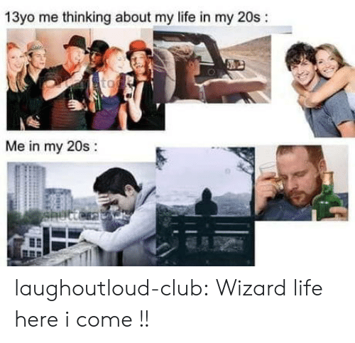 Club, Life, and Tumblr: 13yo me thinking about my life in my 20s:  Me in my 20s:  0 laughoutloud-club:  Wizard life here i come !!