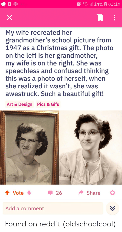 a comment: 14% 01;10  WSOP  X  My wife recreated her  grandmother's school picture from  1947 as a Christmas gift. The photo  on the left is her grandmother,  my wife is on the right. She was  speechless and confused thinking  this was a photo of herself, when  she realized it wasn't, she was  awestruck. Such a beautiful gift!  Pics & Gifs  Art & Design  t Vote  Share  26  Add a comment Found on reddit (oldschoolcool)