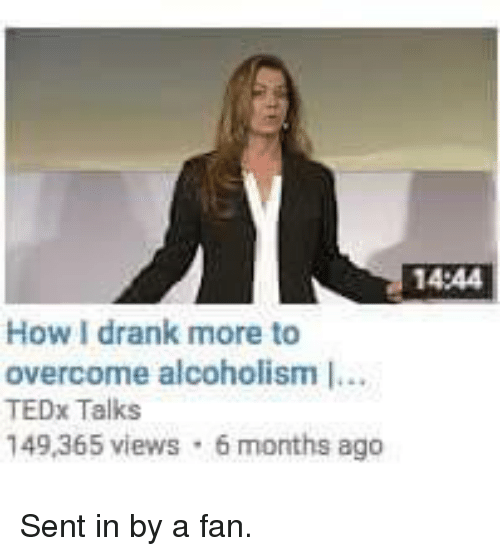 tedx: 14:44  How drank more to  overcome alcoholism I...  TEDx Talks  149,365 views 6 months ago Sent in by a fan.