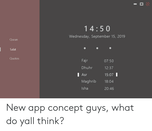 Quotes, Quran, and Wednesday: 14:50  Wednesday, September 15, 2019  Quran  Salat  Quotes  Fajr  07:50  Dhuhr  12:37  I Asr  15:07  Maghrib  18:04  Isha  20:46 New app concept guys, what do yall think?