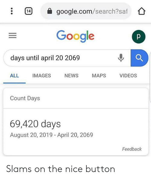Google, News, and Videos: 14  google.com/search?saf  Google  p  days until april 20 2069  ALL  IMAGES  NEWS  MAPS  VIDEOS  Count Days  69,420 days  August 20, 2019 - April 20, 2069  Feedback Slams on the nice button