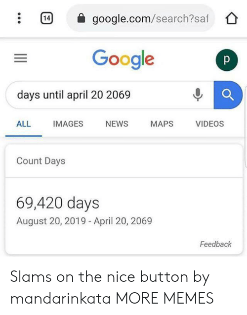 google.com: 14  google.com/search?saf  Google  p  days until april 20 2069  ALL  IMAGES  NEWS  MAPS  VIDEOS  Count Days  69,420 days  August 20, 2019 - April 20, 2069  Feedback Slams on the nice button by mandarinkata MORE MEMES