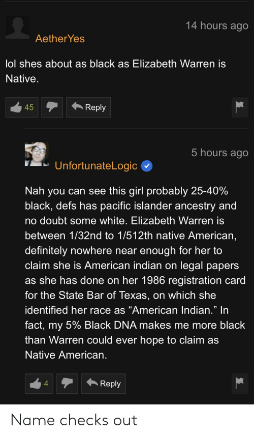 "Definitely, Elizabeth Warren, and Lol: 14 hours ago  Aether Yes  lol shes about as black as Elizabeth Warren is  Native  45  Reply  hours ago  UnfortunateLogic  Nah you can see this girl probably 25-40%  black, defs has pacific islander ancestry and  no doubt some white, Elizabeth Warren is  between 1/32nd to 1/512th native American,  definitely nowhere near enough for her to  claim she is American indian on legal papers  as she has done on her 1986 registration card  for the State Bar of Texas, on which she  identified her race as ""American lndian."" In  fact, my 5% Black DNA makes me more black  than Warren could ever hope to claim as  Native American  4  Reply Name checks out"