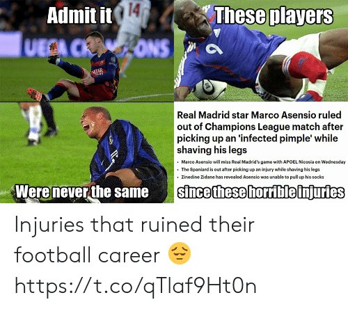 Football, Memes, and Real Madrid: 14  These players  Admit it  UECA CRONS  ATAR  s  Real Madrid star Marco Asensio ruled  out of Champions League match after  picking up an 'infected pimple' while  shaving his legs  Marco Asensio will miss Real Madrid's game with APOEL Nicosia on Wednesday  The Spaniard is out after picking up an injury while shaving his legs  Zinedine Zidane has revealed Asensio was unable to pull up his socks  Were never the same  since these horrible injuries Injuries that ruined their football career 😔 https://t.co/qTlaf9Ht0n