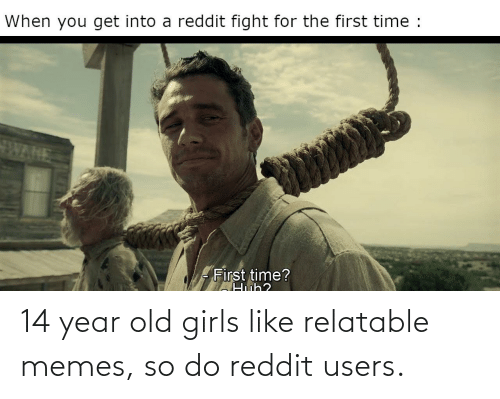 year-old-girls: 14 year old girls like relatable memes, so do reddit users.
