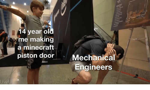 14 Year: 14 year old  me making  a minecraft  piston door  Mechanical  Engineers  UwU
